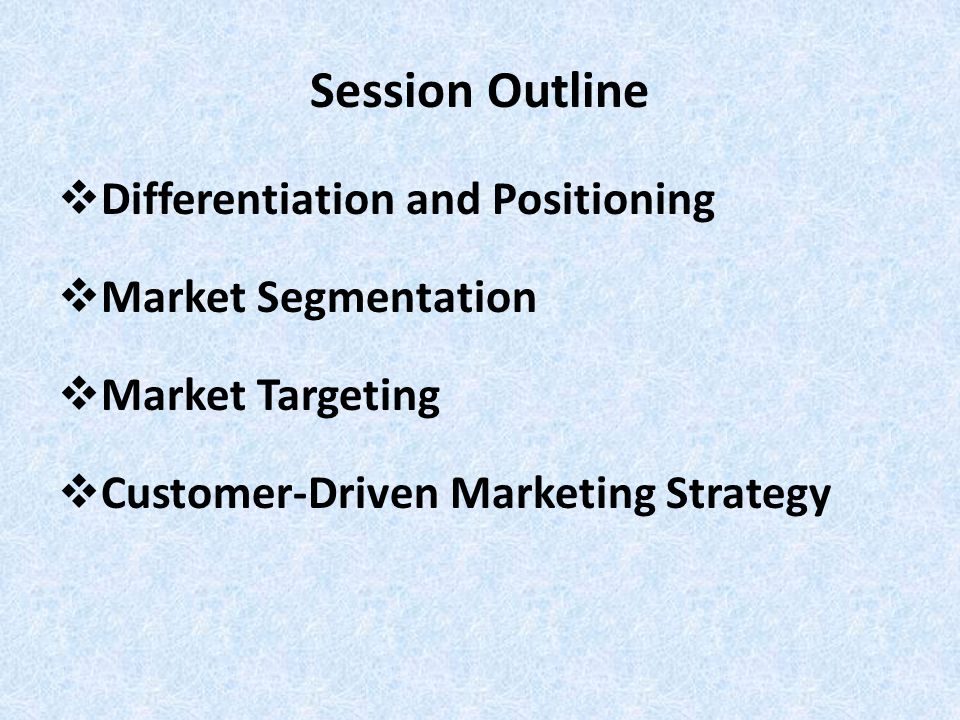 Session Outline Differentiation and Positioning Market Segmentation