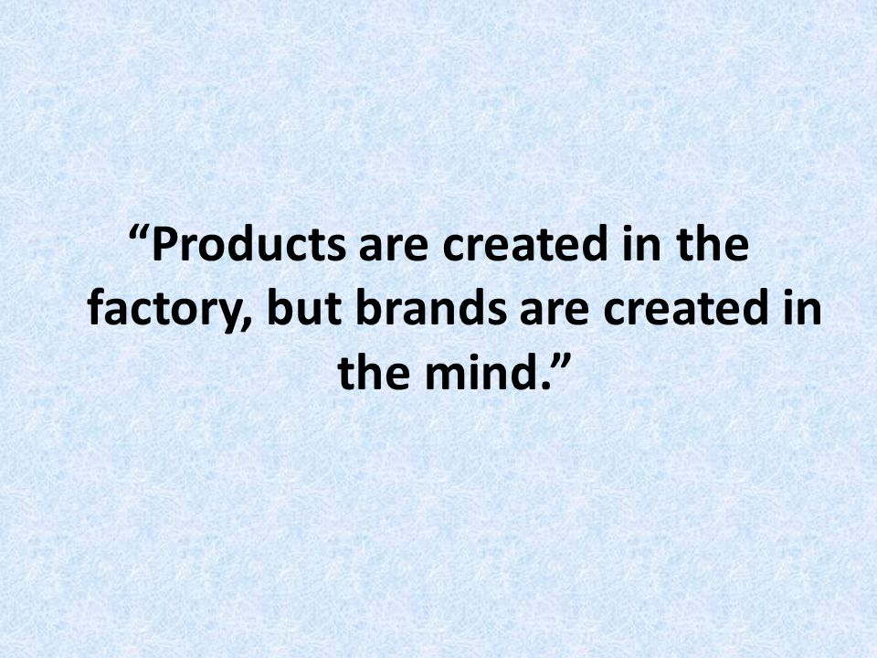 Products are created in the factory, but brands are created in the mind.