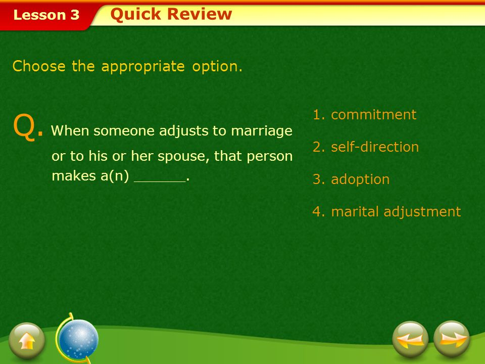 Quick Review Choose the appropriate option. Q. When someone adjusts to marriage or to his or her spouse, that person makes a(n) ______.