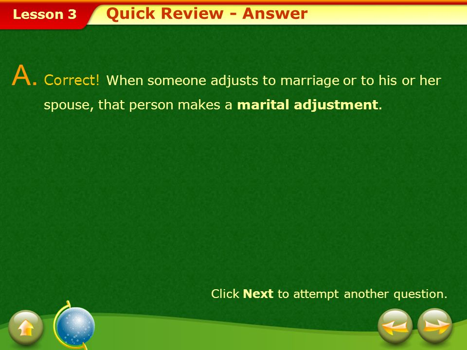 Quick Review - Answer A. Correct! When someone adjusts to marriage or to his or her spouse, that person makes a marital adjustment.