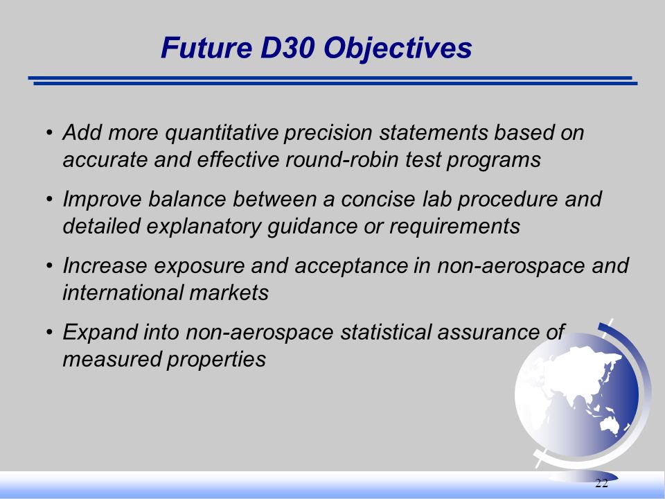 Future D30 Objectives Add more quantitative precision statements based on accurate and effective round-robin test programs.