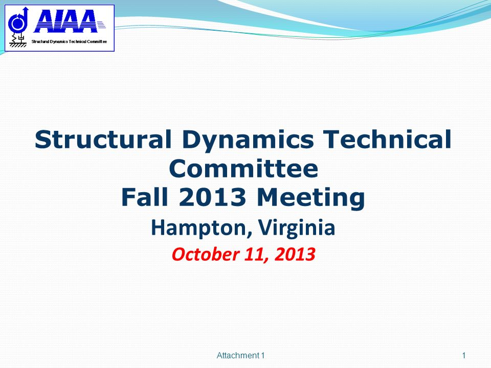 Attachment 1 Structural Dynamics Technical Committee Fall 2013 Meeting Hampton, Virginia October 11, 2013.