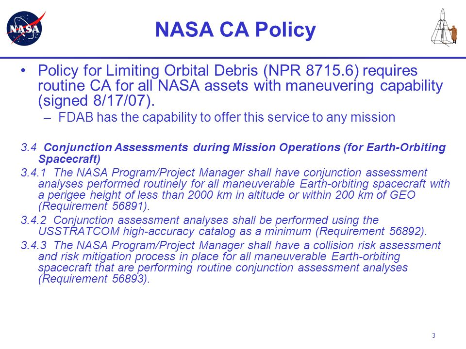 NASA CA Policy Policy for Limiting Orbital Debris (NPR 8715.6) requires routine CA for all NASA assets with maneuvering capability (signed 8/17/07).