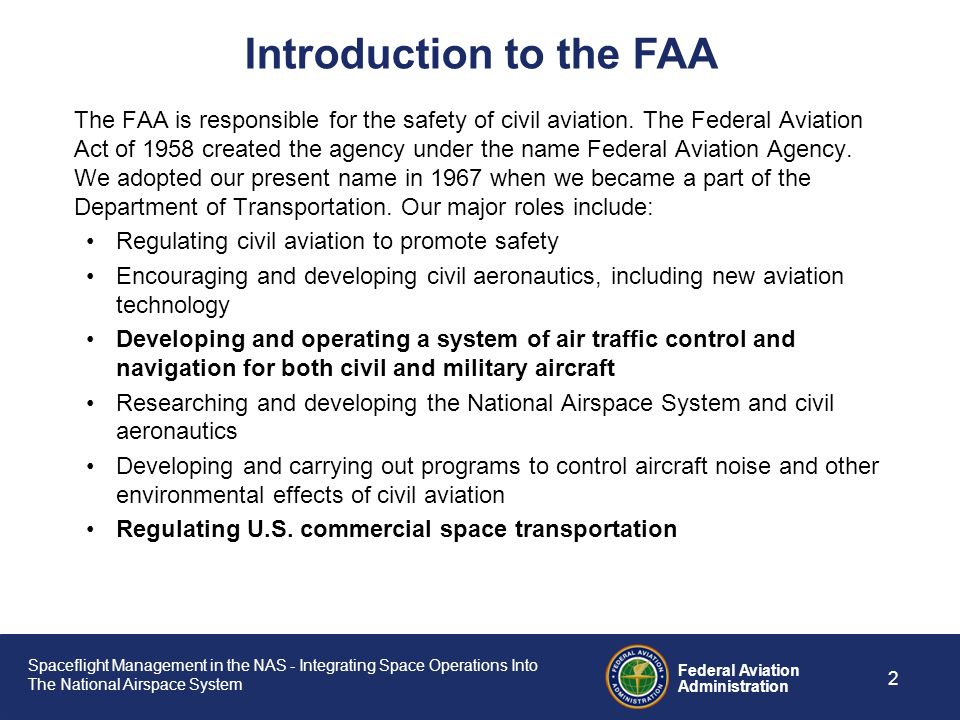 an introduction to the faa federal aviation administration The federal aviation administration (faa) of the united states is a national authority with powers to regulate all aspects of civil aviation these include the construction and operation of airports, air traffic management, the certification of personnel and aircraft, and the protection of us assets during the launch or re-entry of commercial space.