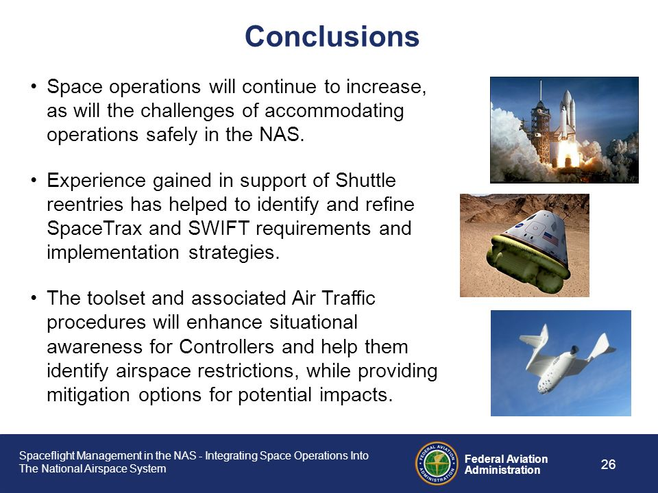 Conclusions Space operations will continue to increase, as will the challenges of accommodating operations safely in the NAS.