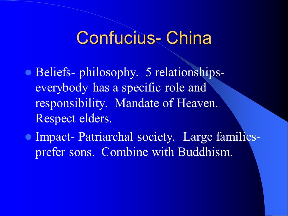 Confucius- China Beliefs- philosophy. 5 relationships- everybody has a specific role and responsibility. Mandate of Heaven. Respect elders.