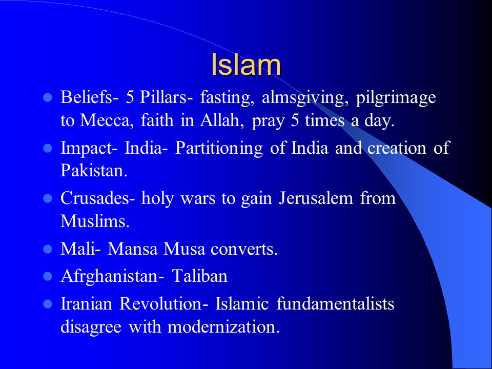 Islam Beliefs- 5 Pillars- fasting, almsgiving, pilgrimage to Mecca, faith in Allah, pray 5 times a day.