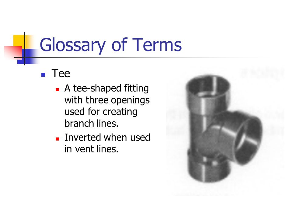 Glossary of Terms Tee. A tee-shaped fitting with three openings used for creating branch lines.