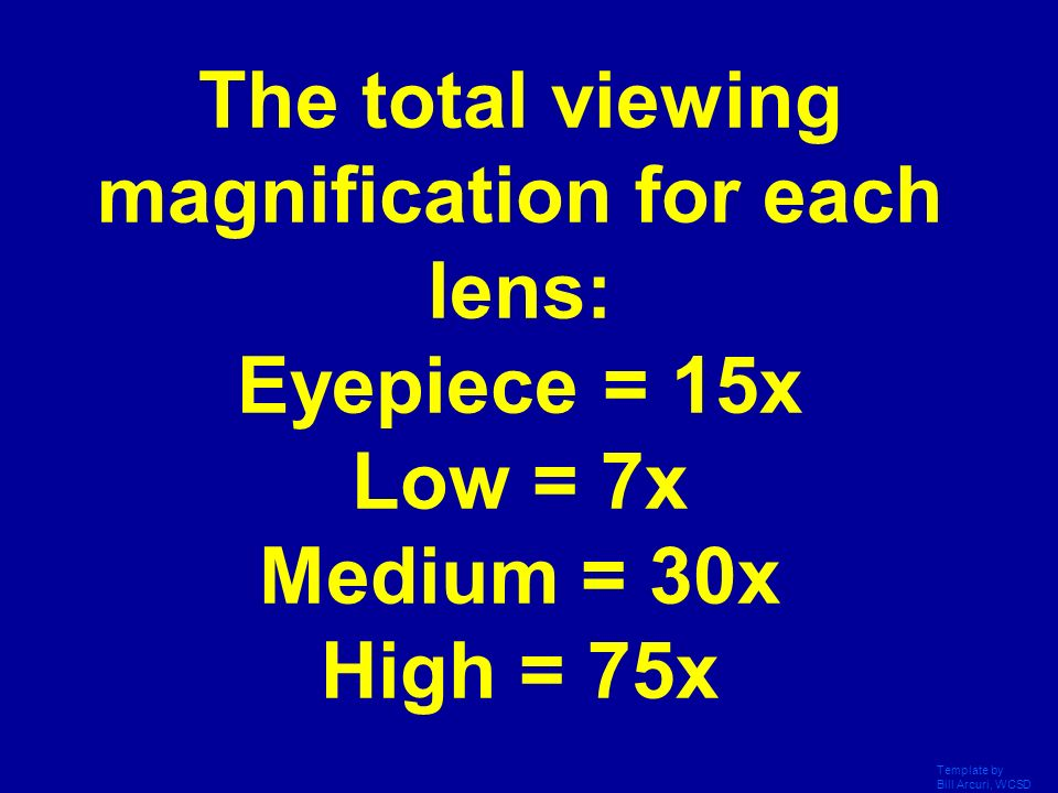 The total viewing magnification for each lens: Eyepiece = 15x Low = 7x Medium = 30x High = 75x