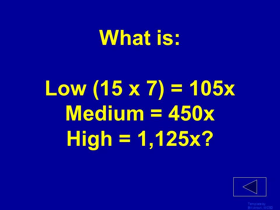 What is: Low (15 x 7) = 105x Medium = 450x High = 1,125x