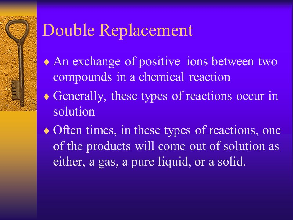 Double Replacement An exchange of positive ions between two compounds in a chemical reaction. Generally, these types of reactions occur in solution.