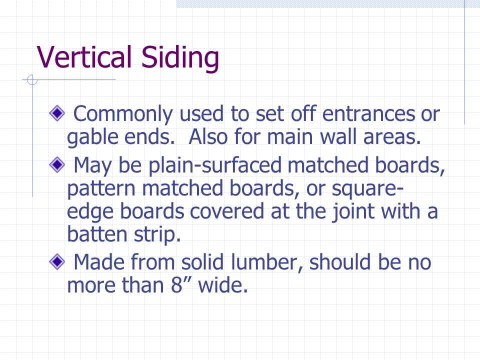 Vertical Siding Commonly used to set off entrances or gable ends. Also for main wall areas.