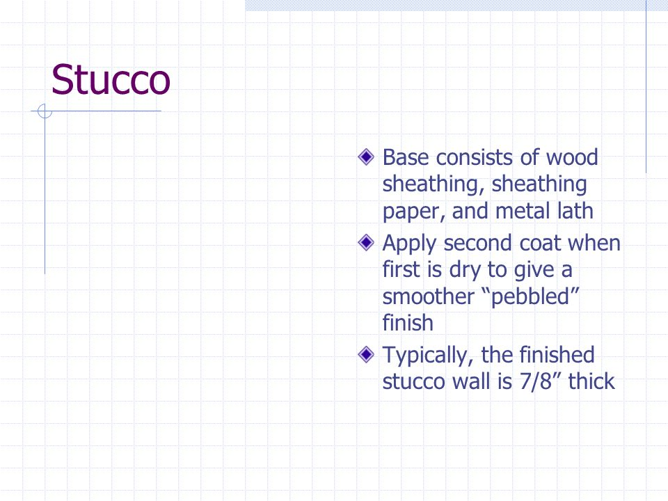 Stucco Base consists of wood sheathing, sheathing paper, and metal lath. Apply second coat when first is dry to give a smoother pebbled finish.