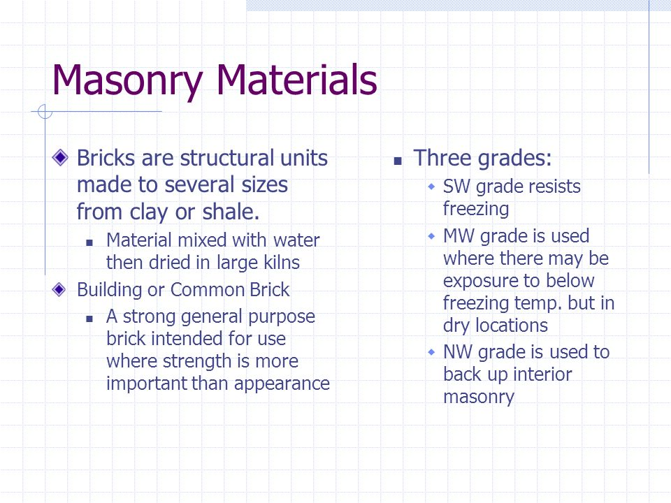 Masonry Materials Bricks are structural units made to several sizes from clay or shale. Material mixed with water then dried in large kilns.
