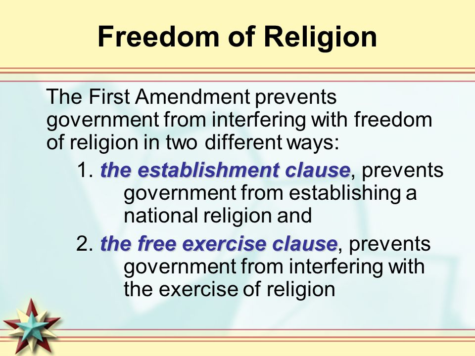 Freedom of Religion The First Amendment prevents government from interfering with freedom of religion in two different ways: