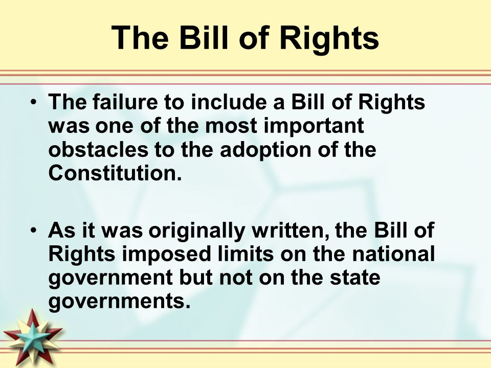 The Bill of Rights The failure to include a Bill of Rights was one of the most important obstacles to the adoption of the Constitution.