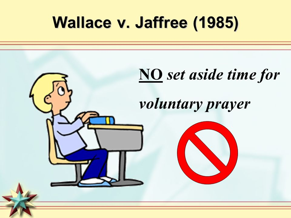 Wallace v. Jaffree (1985) NO set aside time for voluntary prayer