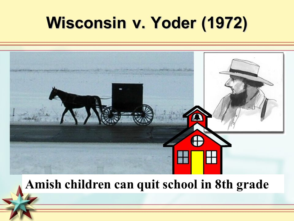 Wisconsin v. Yoder (1972) Amish children can quit school in 8th grade