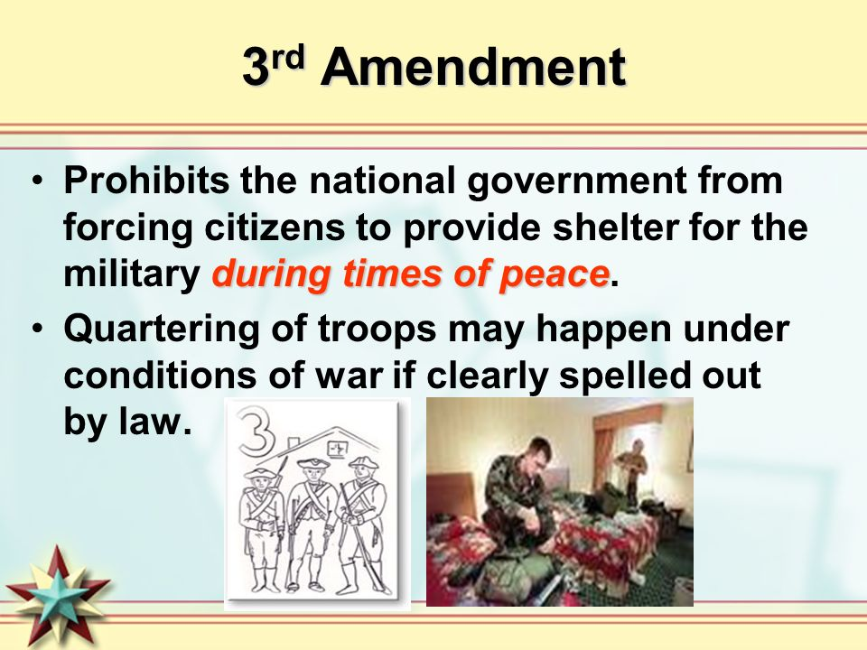 3rd Amendment Prohibits the national government from forcing citizens to provide shelter for the military during times of peace.