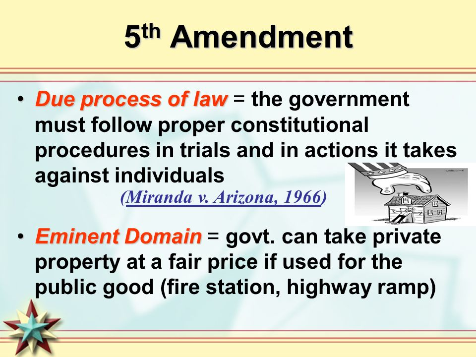 5th Amendment Due process of law = the government must follow proper constitutional procedures in trials and in actions it takes against individuals.