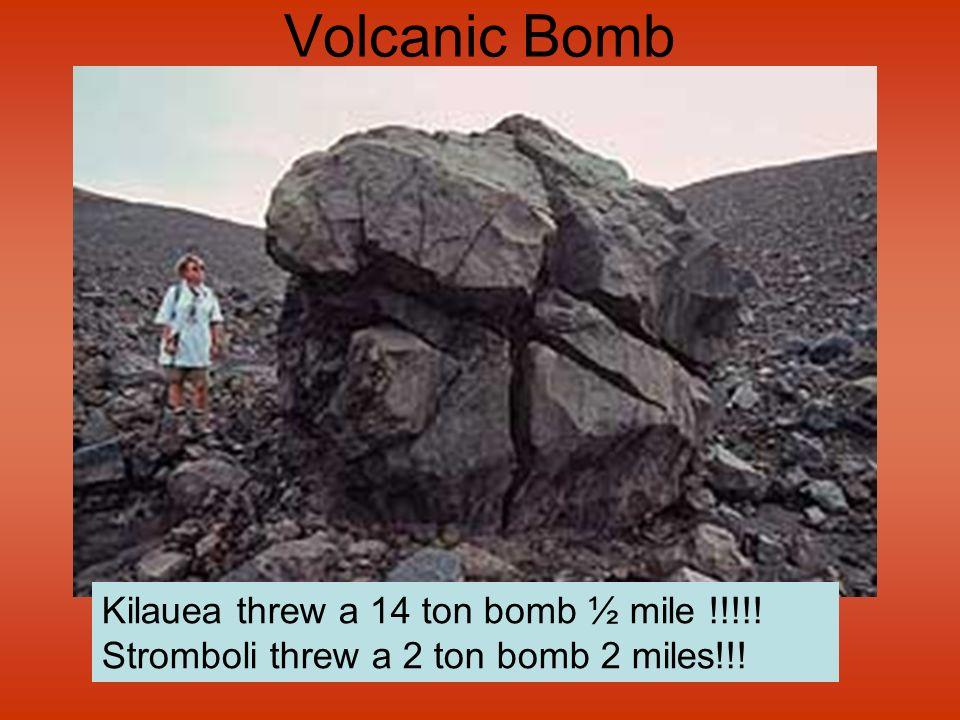 Volcanic Bomb Kilauea threw a 14 ton bomb ½ mile !!!!! Stromboli threw a 2 ton bomb 2 miles!!!