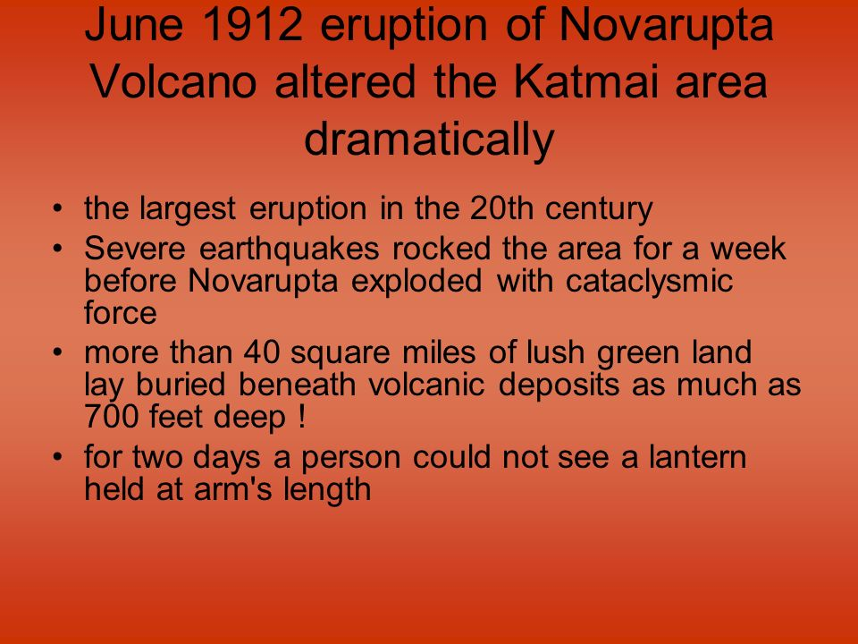 June 1912 eruption of Novarupta Volcano altered the Katmai area dramatically