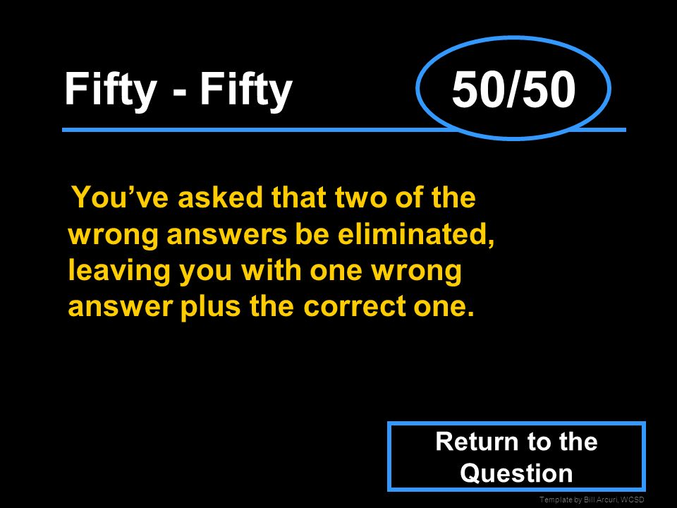 50/50Fifty - Fifty. You've asked that two of the wrong answers be eliminated, leaving you with one wrong answer plus the correct one.