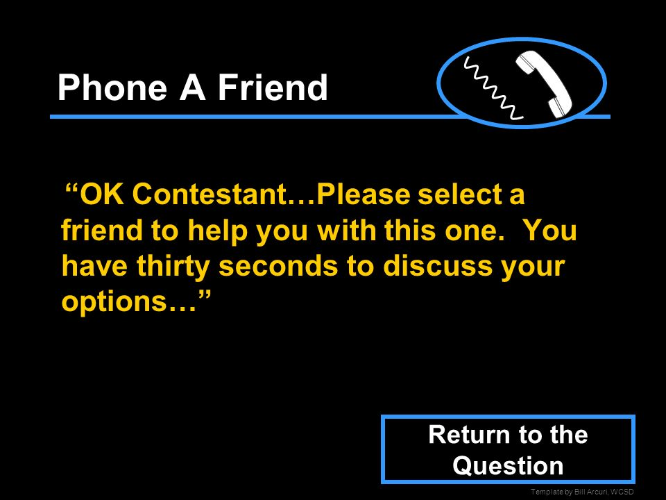Phone A Friend OK Contestant…Please select a friend to help you with this one. You have thirty seconds to discuss your options…