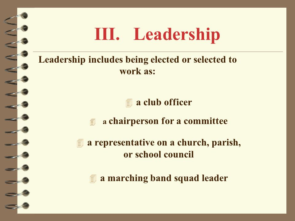 III. Leadership Leadership includes being elected or selected to work as: a club officer. a chairperson for a committee.