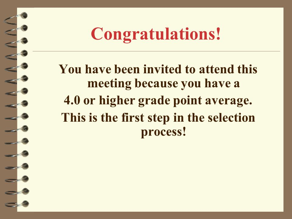 Congratulations! You have been invited to attend this meeting because you have a. 4.0 or higher grade point average.