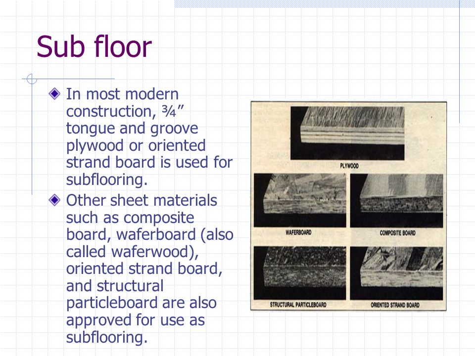 Sub floor In most modern construction, ¾ tongue and groove plywood or oriented strand board is used for subflooring.