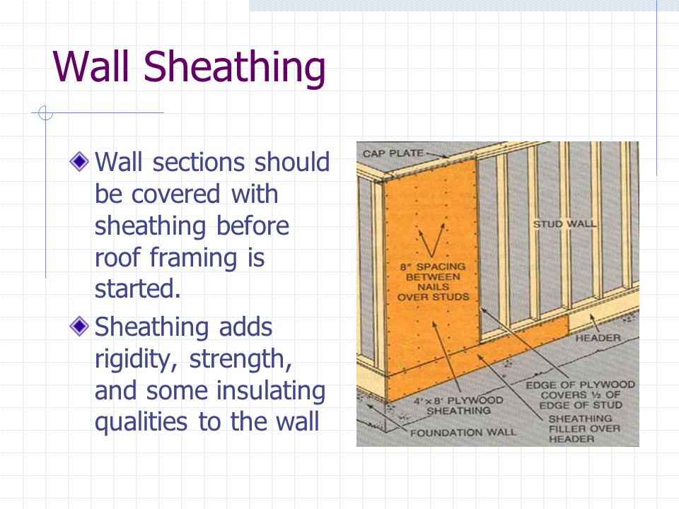 Wall Sheathing Wall sections should be covered with sheathing before roof framing is started.