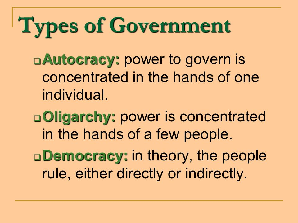 Types of Government Autocracy: power to govern is concentrated in the hands of one individual.