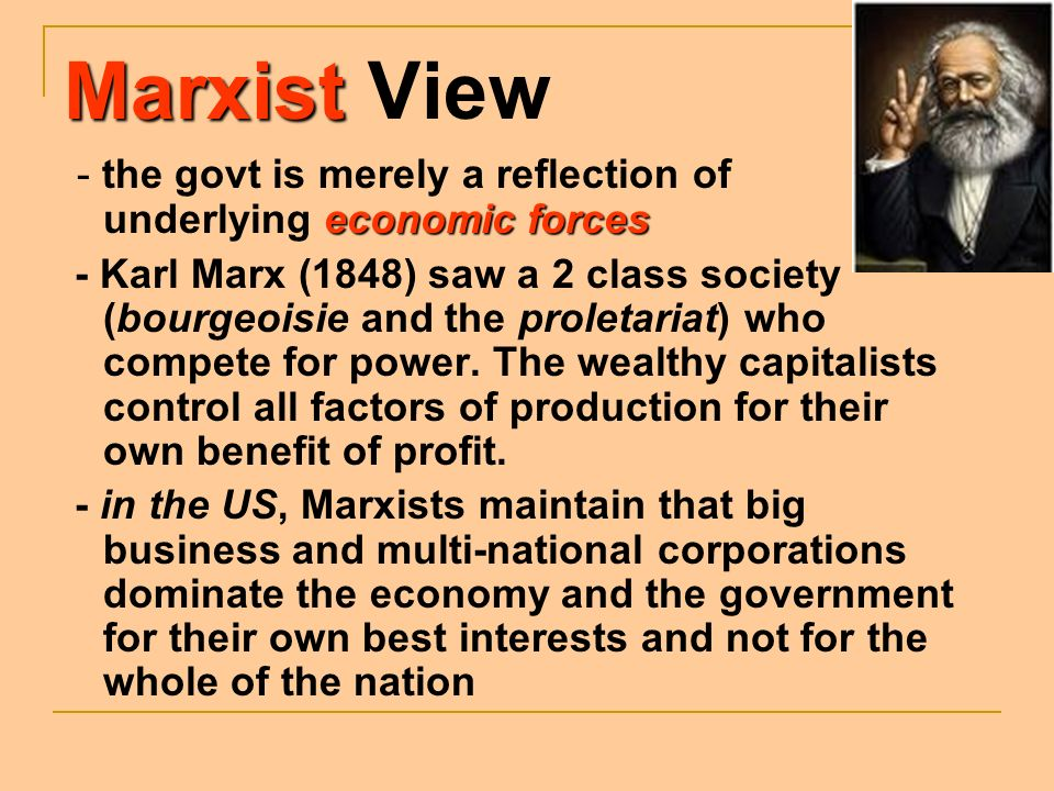Marxist View - the govt is merely a reflection of underlying economic forces.