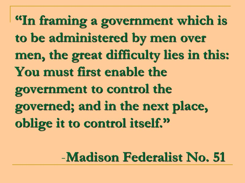 In framing a government which is to be administered by men over men, the great difficulty lies in this: You must first enable the government to control the governed; and in the next place, oblige it to control itself. -Madison Federalist No.