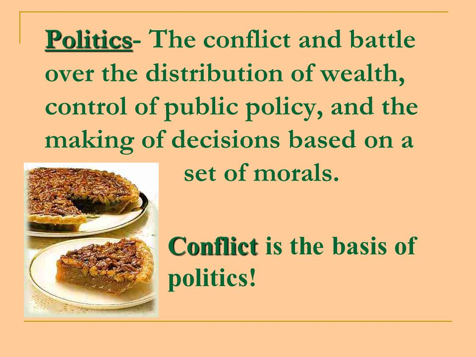 Politics- The conflict and battle over the distribution of wealth, control of public policy, and the making of decisions based on a set of morals.