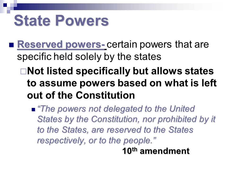 State Powers Reserved powers- certain powers that are specific held solely by the states.
