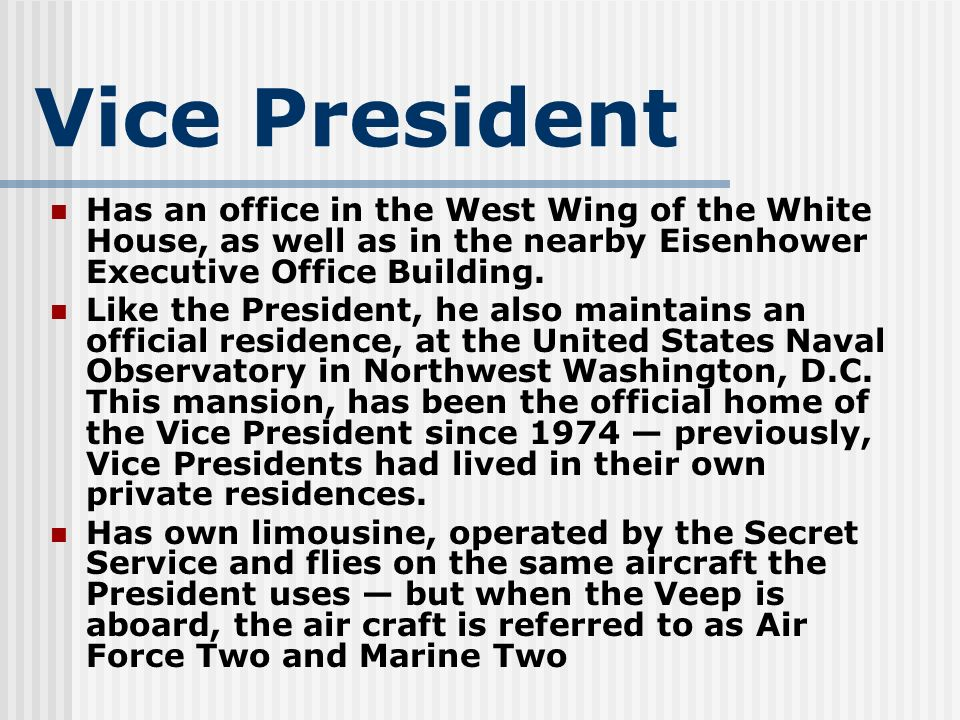 Vice PresidentHas an office in the West Wing of the White House, as well as in the nearby Eisenhower Executive Office Building.