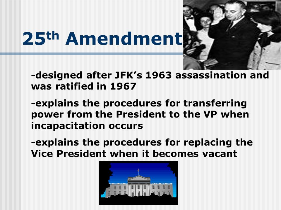 25th Amendment-designed after JFK's 1963 assassination and was ratified in 1967.