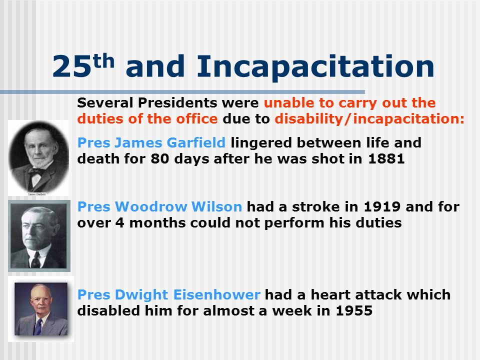 25th and Incapacitation Several Presidents were unable to carry out the duties of the office due to disability/incapacitation: