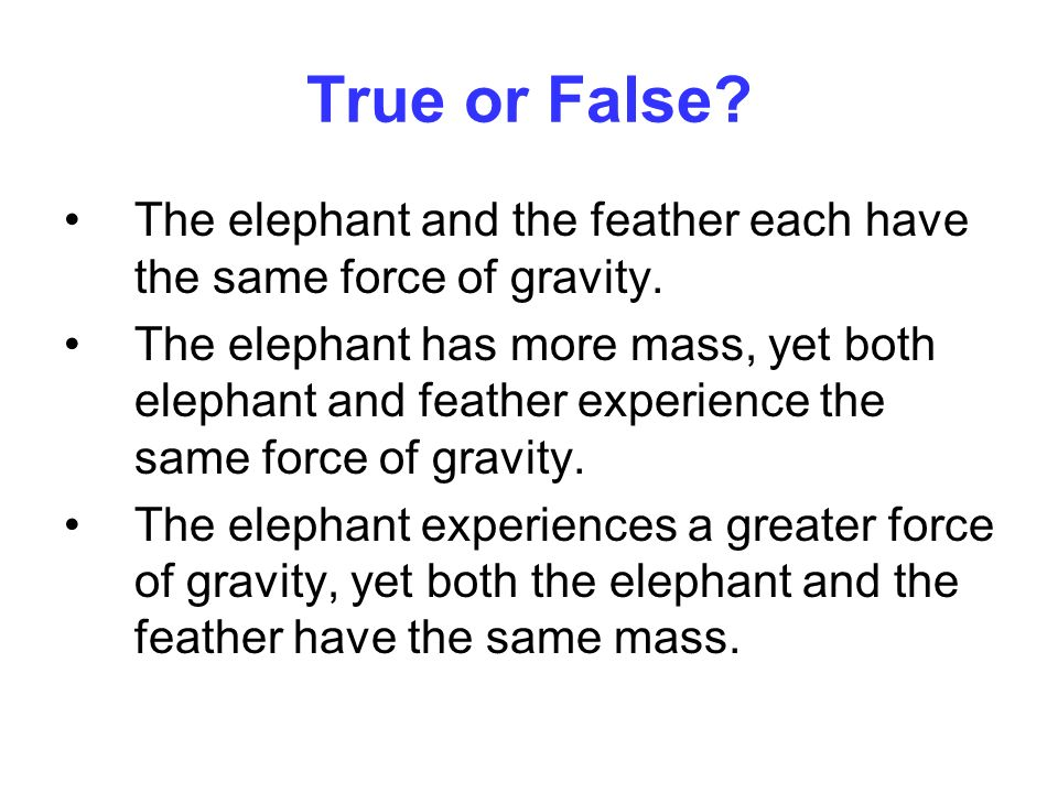 True or False The elephant and the feather each have the same force of gravity.