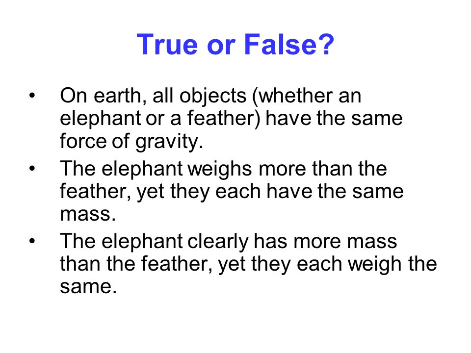 True or False On earth, all objects (whether an elephant or a feather) have the same force of gravity.