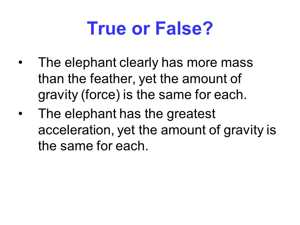 True or False The elephant clearly has more mass than the feather, yet the amount of gravity (force) is the same for each.