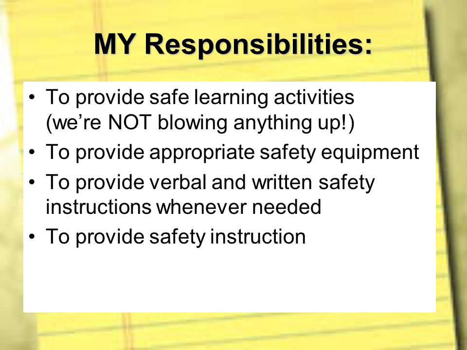 MY Responsibilities: To provide safe learning activities (we're NOT blowing anything up!) To provide appropriate safety equipment.