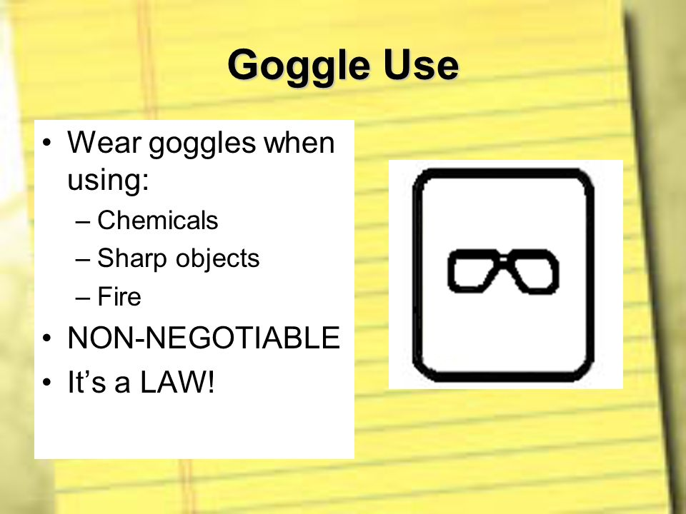 Goggle Use Wear goggles when using: NON-NEGOTIABLE It's a LAW!