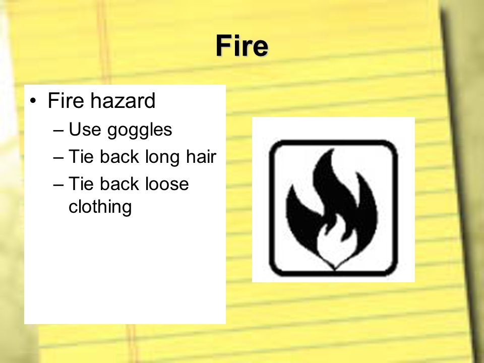 Fire Fire hazard Use goggles Tie back long hair