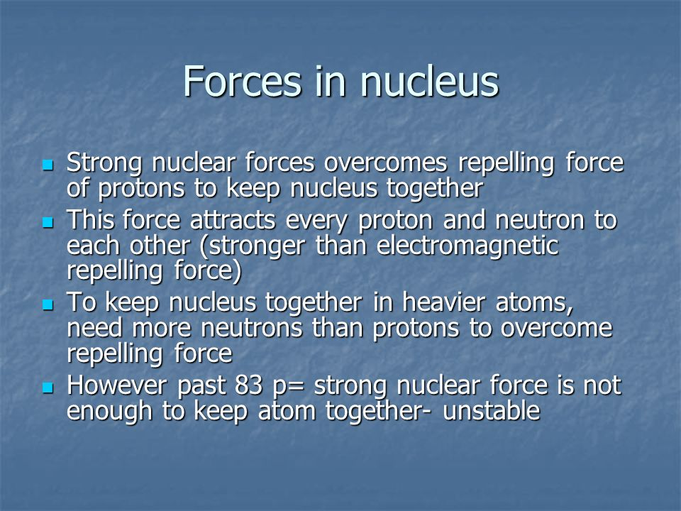 Forces in nucleus Strong nuclear forces overcomes repelling force of protons to keep nucleus together.