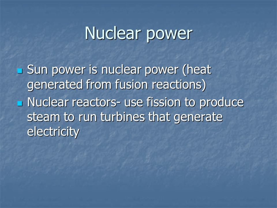 Nuclear power Sun power is nuclear power (heat generated from fusion reactions)