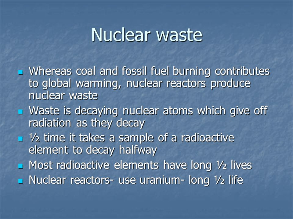 Nuclear waste Whereas coal and fossil fuel burning contributes to global warming, nuclear reactors produce nuclear waste.