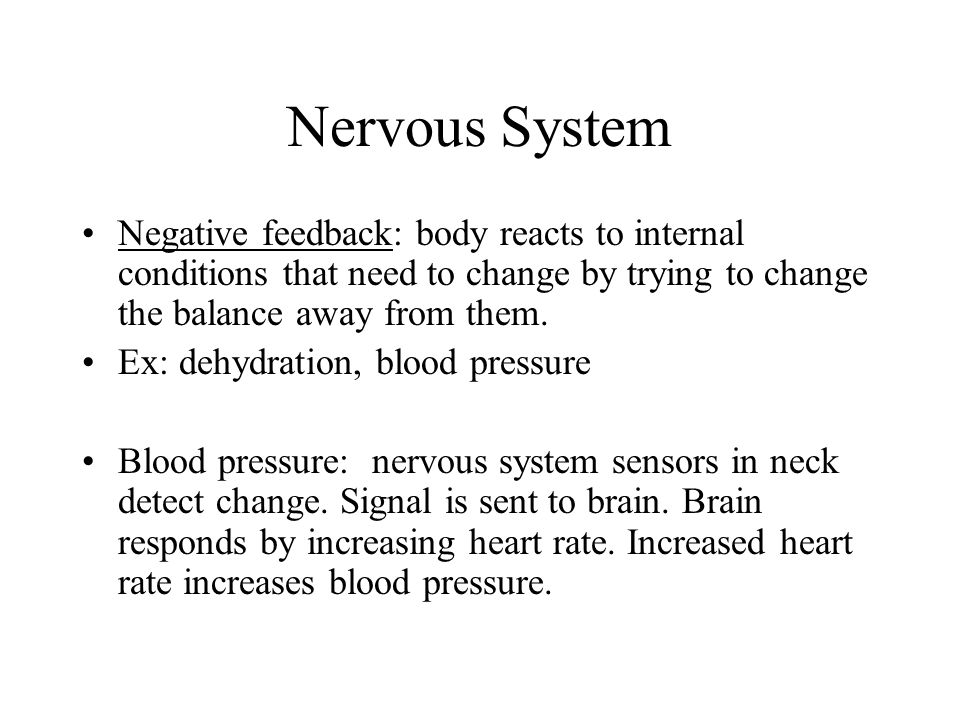 Nervous System Negative feedback: body reacts to internal conditions that need to change by trying to change the balance away from them.